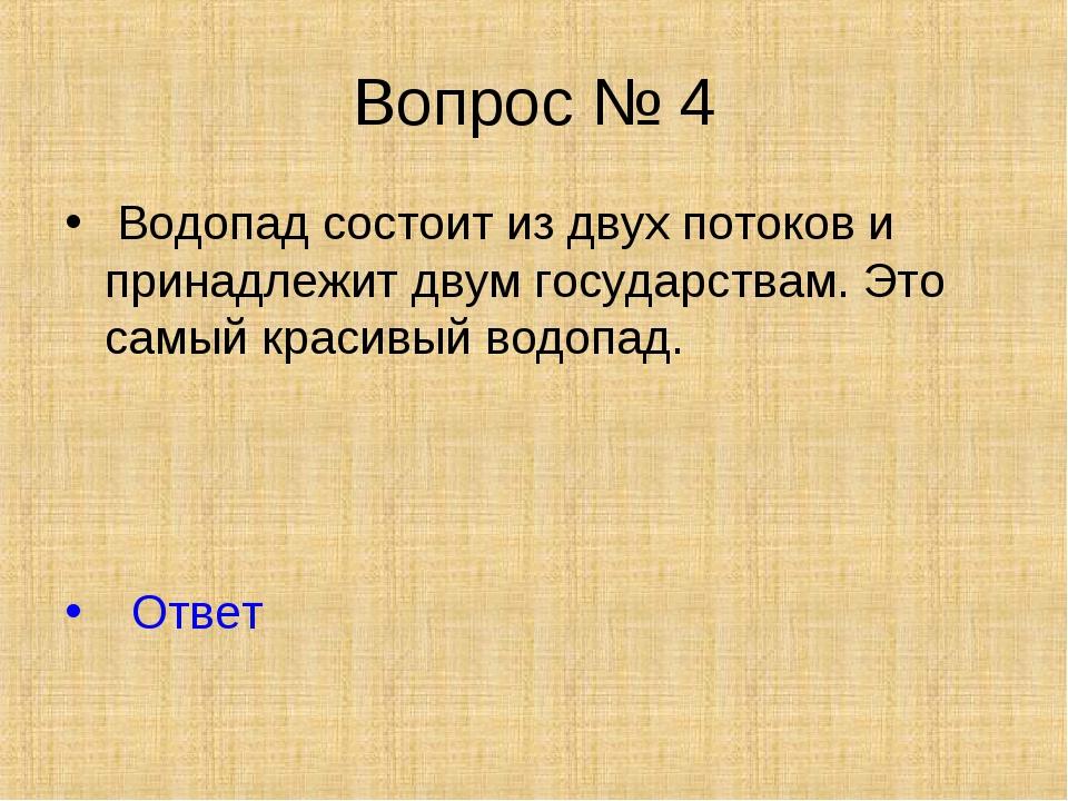 Вопрос № 4 Водопад состоит из двух потоков и принадлежит двум государствам. Э...