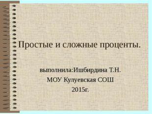 Простые и сложные проценты. выполнила:Ишбирдина Т.Н. МОУ Кулуевская СОШ 2015г.