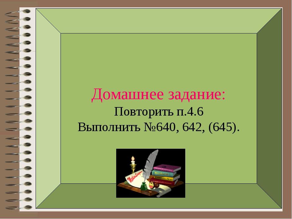 Домашнее задание: Повторить п.4.6 Выполнить №640, 642, (645).