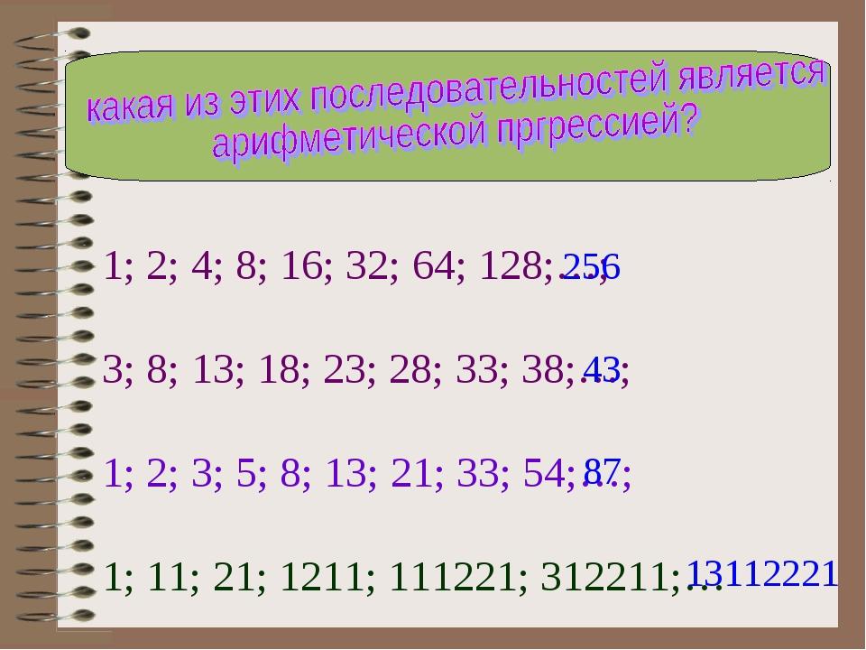 1; 2; 4; 8; 16; 32; 64; 128;…; 3; 8; 13; 18; 23; 28; 33; 38;…; 1; 2; 3; 5; 8;...