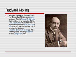 Rudyard Kipling Rudyard Kipling (30 December 1865– 18 January 1936) was a Br
