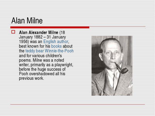 Alan Milne Alan Alexander Milne (18 January 1882 – 31 January 1956) was an En...