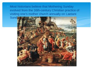 Most historians believe that Mothering Sunday evolved from the 16th-century C