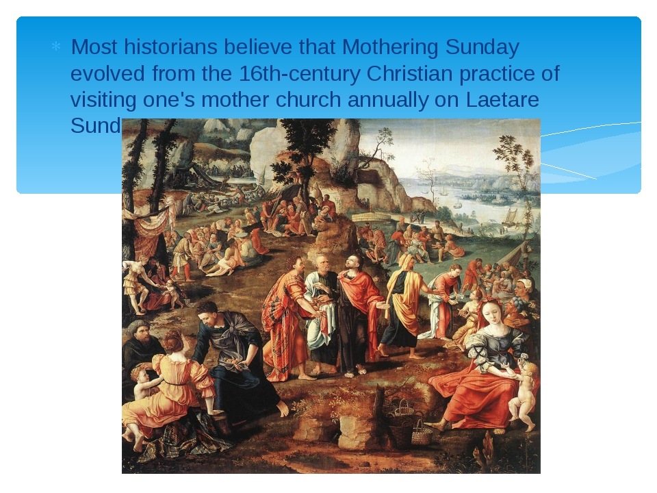 Most historians believe that Mothering Sunday evolved from the 16th-century C...