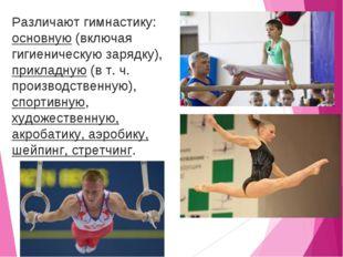 Различают гимнастику: основную (включая гигиеническую зарядку), прикладную (в