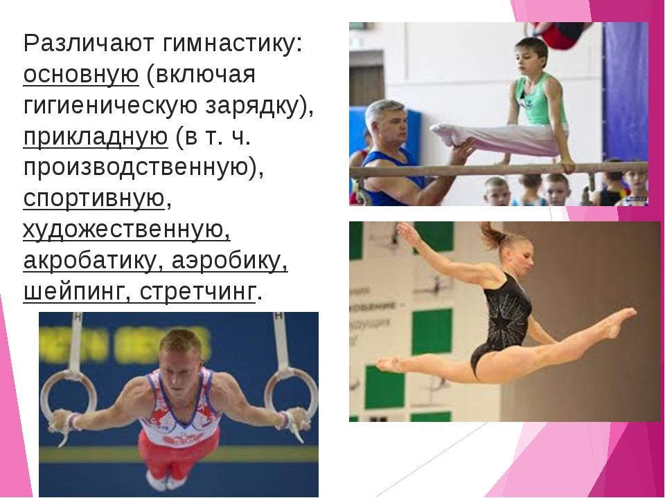 Различают гимнастику: основную (включая гигиеническую зарядку), прикладную (в...