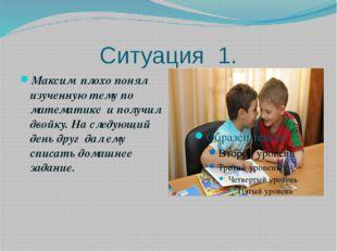 Ситуация 1. Максим плохо понял изученную тему по математике и получил двойку