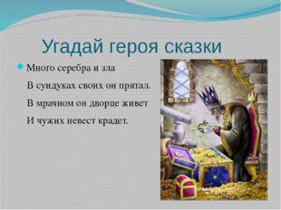 Угадай героя сказки Много серебра и зла В сундуках своих он прятал. В мрачно