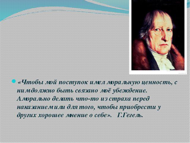 «Чтобы мой поступок имел моральную ценность, с ним должно быть связано моё у...