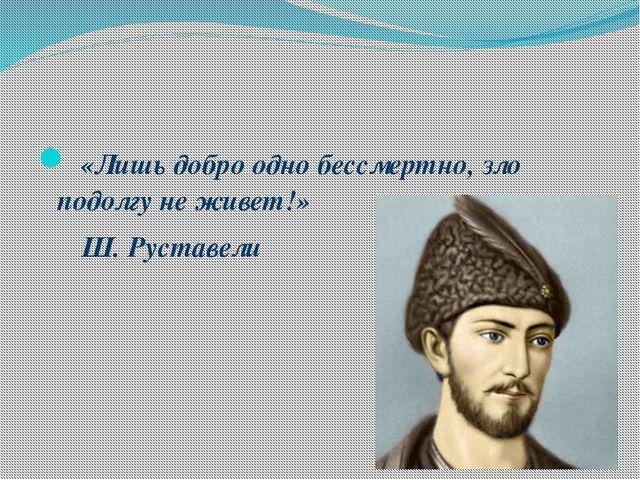«Лишь добро одно бессмертно, зло подолгу не живет!» Ш. Руставели