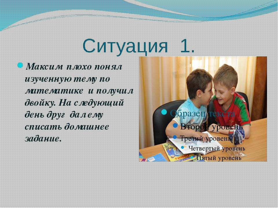 Ситуация 1. Максим плохо понял изученную тему по математике и получил двойку...