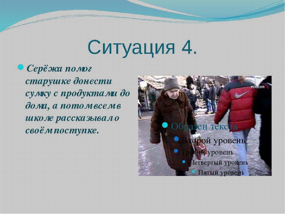 Ситуация 4. Серёжа помог старушке донести сумку с продуктами до дома, а потом...