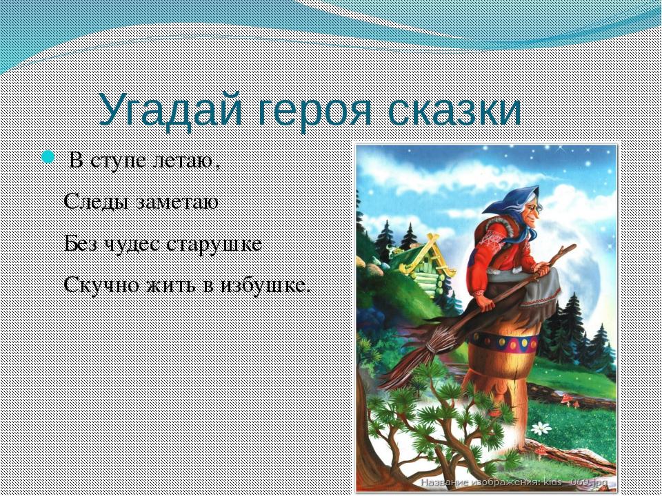 Угадай героя сказки В ступе летаю, Следы заметаю Без чудес старушке Скучно ж...