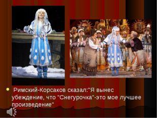 """Римский-Корсаков сказал:""""Я вынес убеждение, что """"Снегурочка""""-это мое лучшее"""
