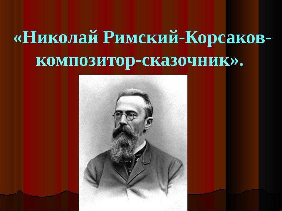 «Николай Римский-Корсаков-композитор-сказочник».