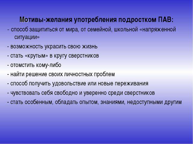 Мотивы-желания употребления подростком ПАВ: - способ защититься от мира, от с...