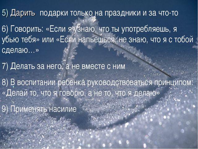 5) Дарить подарки только на праздники и за что-то 6) Говорить: «Если я узнаю,...