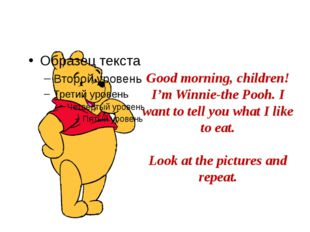 Good morning, children! I'm Winnie-the Pooh. I want to tell you what I like t