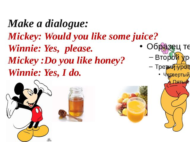 Make a dialogue: Mickey: Would you like some juice? Winnie: Yes, please. Mick...