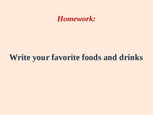 Homework: Write your favorite foods and drinks