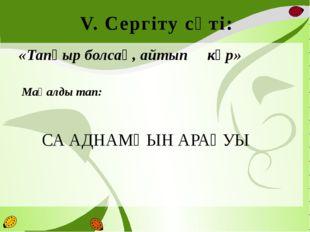 V. Сергіту сәті: «Тапқыр болсаң, айтып көр»  Мақалды тап:  СА АДНАМҢЫН АР