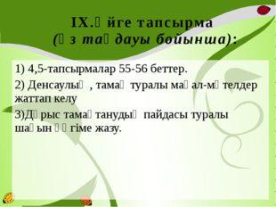 IX.Үйге тапсырма (өз таңдауы бойынша): 1) 4,5-тапсырмалар 55-56 беттер. 2) Де