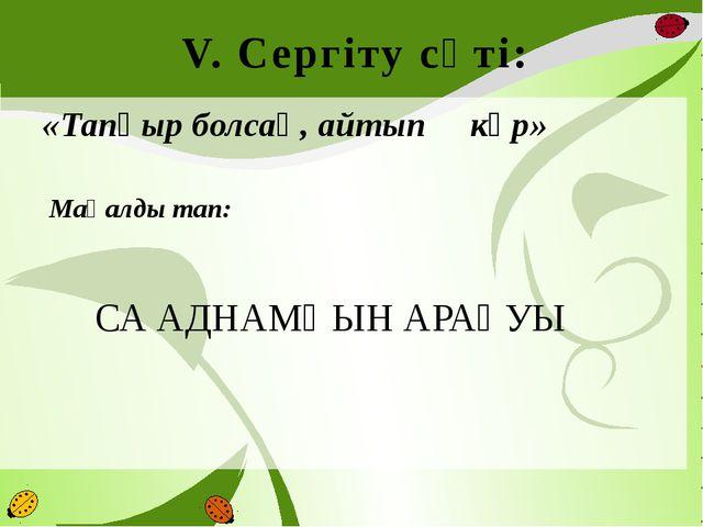 V. Сергіту сәті: «Тапқыр болсаң, айтып көр»  Мақалды тап:  СА АДНАМҢЫН АР...