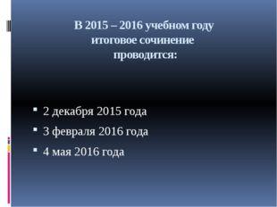 В 2015 – 2016 учебном году итоговое сочинение проводится: 2 декабря 2015 года
