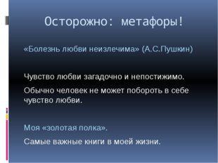 Осторожно: метафоры! «Болезнь любви неизлечима» (А.С.Пушкин) Чувство любви за