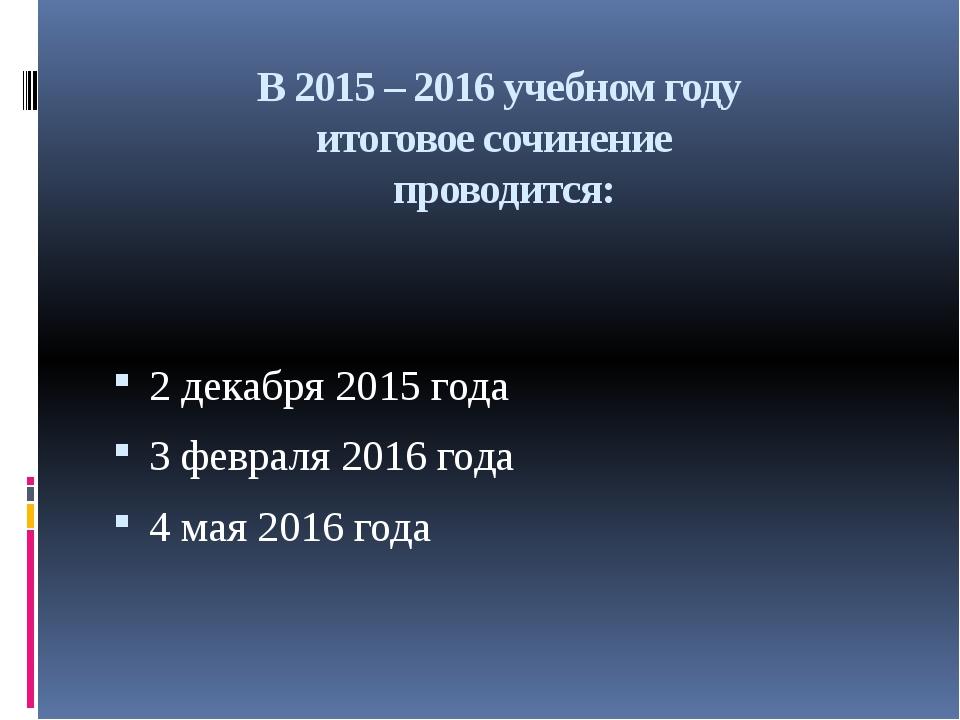 В 2015 – 2016 учебном году итоговое сочинение проводится: 2 декабря 2015 года...