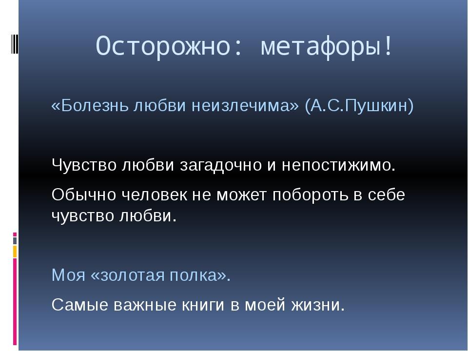 Осторожно: метафоры! «Болезнь любви неизлечима» (А.С.Пушкин) Чувство любви за...