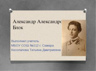 Александр Александрович Блок Выполнил учитель МБОУ СОШ №112 г. Самара Косолап