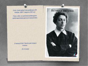 Блок Александр Александрович (28 ноября 1880-7 августа 1921 гг.) Поэт, один и