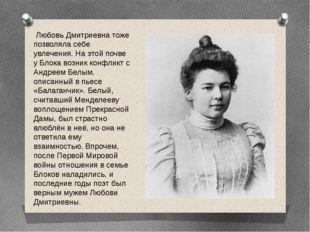 Любовь Дмитриевна тоже позволяла себе увлечения. На этой почве у Блока возни