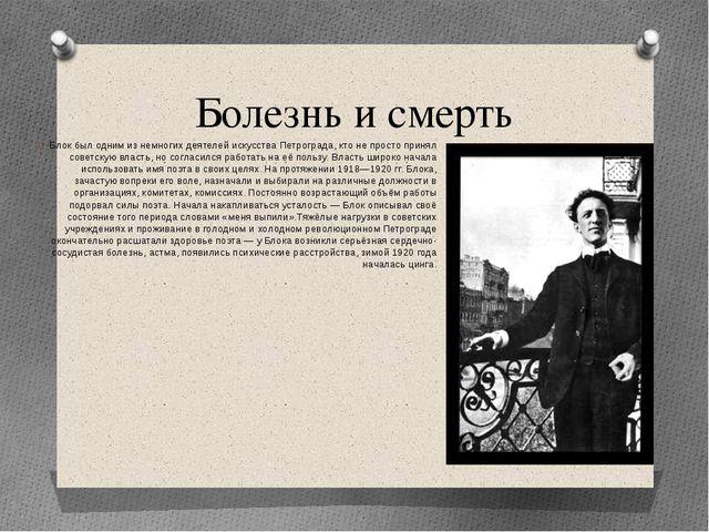 Болезнь и смерть Блок был одним из немногих деятелей искусства Петрограда, кт...