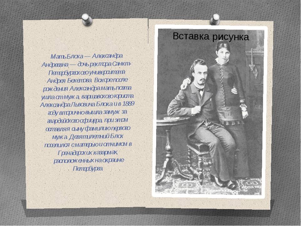Мать Блока — Александра Андреевна — дочь ректора Санкт-Петербургского универс...
