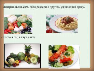 - Завтрак съешь сам, обед раздели с другом, ужин отдай врагу. - Когда я ем,