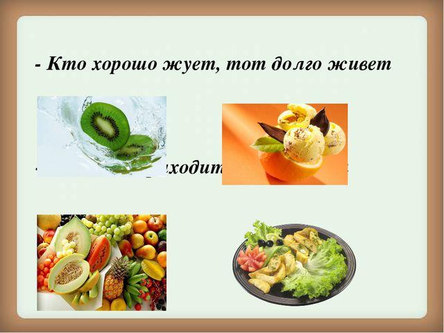 - Кто хорошо жует, тот долго живет - Аппетит приходит во время еды