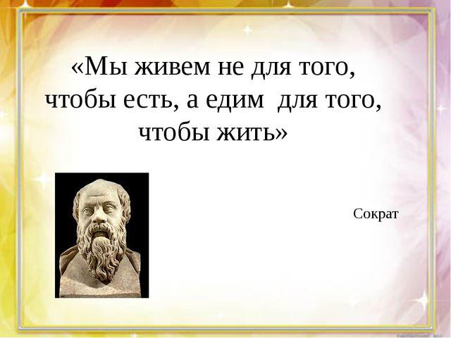 «Мы живем не для того, чтобы есть, а едим для того, чтобы жить» Сократ