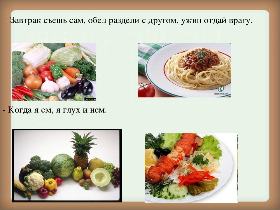 - Завтрак съешь сам, обед раздели с другом, ужин отдай врагу. - Когда я ем,...