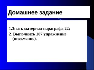 Домашнее задание 1.Знать материал параграфа 22; 2. Выполнить 107 упражнение (