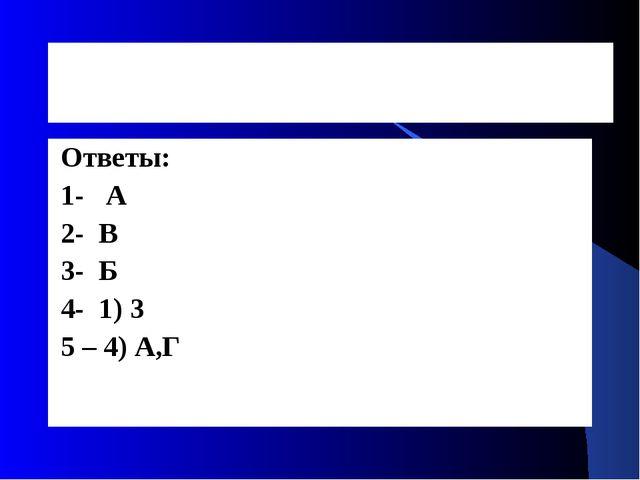 Ответы: 1- А 2- В 3- Б 4- 1) 3 5 – 4) А,Г
