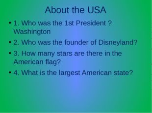 About the USA 1. Who was the 1st President ? Washington 2. Who was the founde