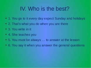 IV. Who is the best? 1. You go to it every day expect Sunday and holidays 2.