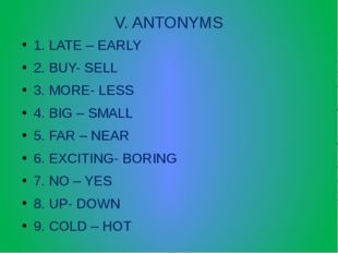 V. ANTONYMS 1. LATE – EARLY 2. BUY- SELL 3. MORE- LESS 4. BIG – SMALL 5. FAR