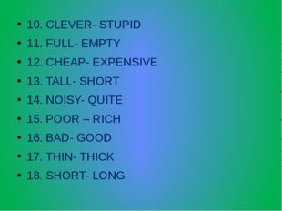 10. CLEVER- STUPID 11. FULL- EMPTY 12. CHEAP- EXPENSIVE 13. TALL- SHORT 14. N
