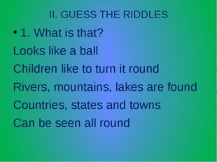 II. GUESS THE RIDDLES 1. What is that? Looks like a ball Children like to tur