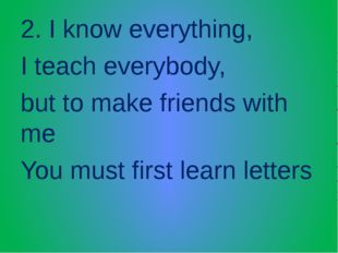 2. I know everything, I teach everybody, but to make friends with me You must