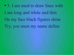 3. I am used to draw lines with I am long and white and thin On my face black
