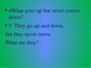 4What goes up but never comes down? 5. They go up and down, but they never mo